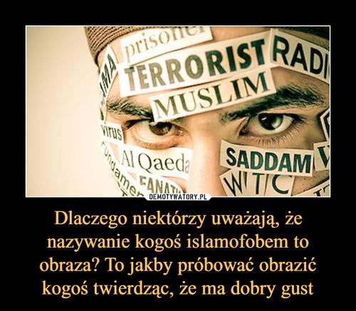 Dlaczego niektórzy uważają, że nazywanie kogoś islamofobem to obraza? To jakby próbować obrazić kogoś twierdząc, że ma dobry gust