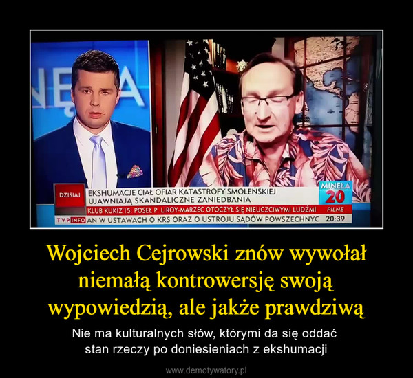 Wojciech Cejrowski znów wywołał niemałą kontrowersję swoją wypowiedzią, ale jakże prawdziwą – Nie ma kulturalnych słów, którymi da się oddać stan rzeczy po doniesieniach z ekshumacji