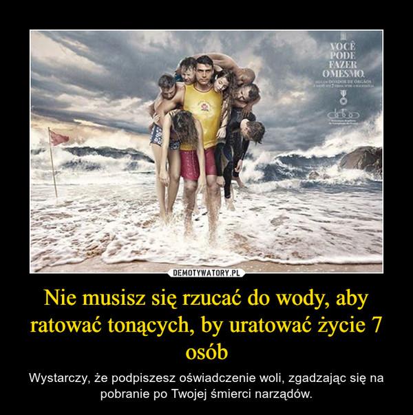 Nie musisz się rzucać do wody, aby ratować tonących, by uratować życie 7 osób – Wystarczy, że podpiszesz oświadczenie woli, zgadzając się na pobranie po Twojej śmierci narządów.