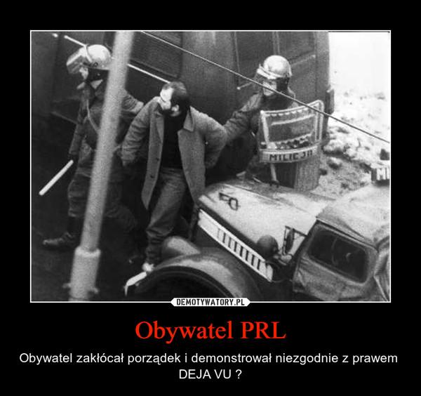 Obywatel PRL – Obywatel zakłócał porządek i demonstrował niezgodnie z prawem  DEJA VU ?