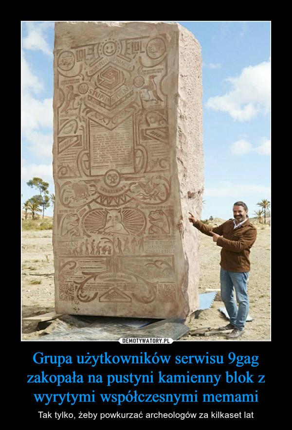 Grupa użytkowników serwisu 9gag zakopała na pustyni kamienny blok z wyrytymi współczesnymi memami – Tak tylko, żeby powkurzać archeologów za kilkaset lat