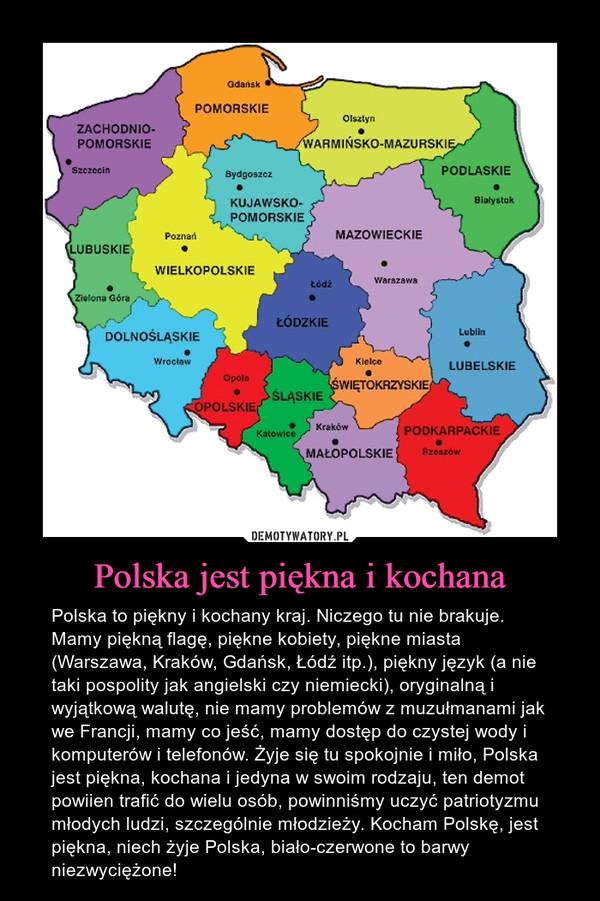 Polska jest piękna i kochana – Polska to piękny i kochany kraj. Niczego tu nie brakuje. Mamy piękną flagę, piękne kobiety, piękne miasta (Warszawa, Kraków, Gdańsk, Łódź itp.), piękny język (a nie taki pospolity jak angielski czy niemiecki), oryginalną i wyjątkową walutę, nie mamy problemów z muzułmanami jak we Francji, mamy co jeść, mamy dostęp do czystej wody i komputerów i telefonów. Żyje się tu spokojnie i miło, Polska jest piękna, kochana i jedyna w swoim rodzaju, ten demot powiien trafić do wielu osób, powinniśmy uczyć patriotyzmu młodych ludzi, szczególnie młodzieży. Kocham Polskę, jest piękna, niech żyje Polska, biało-czerwone to barwy niezwyciężone!