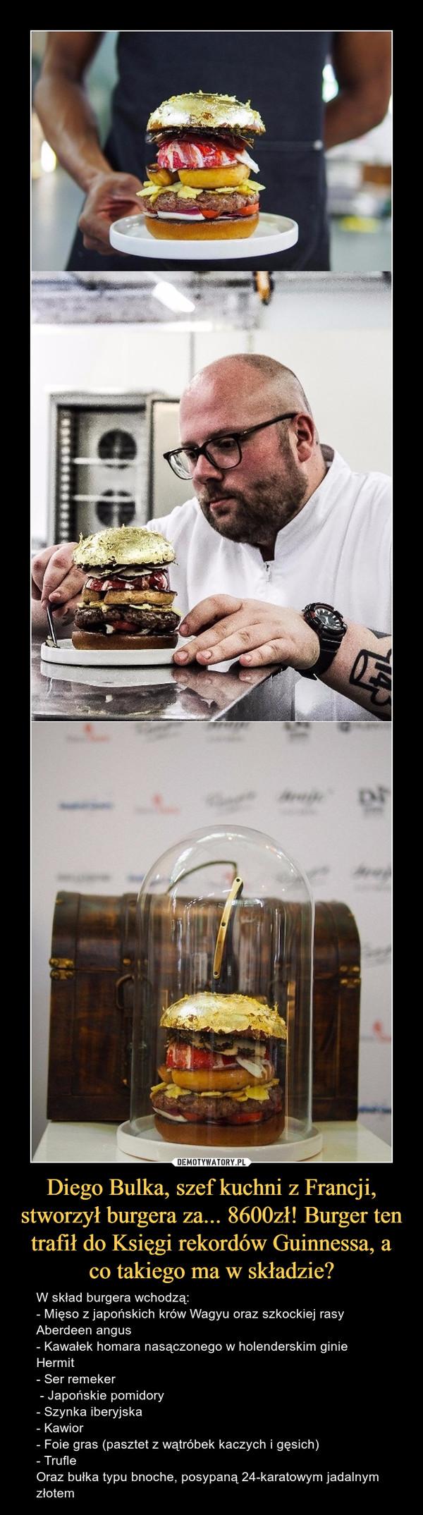 Diego Bulka, szef kuchni z Francji, stworzył burgera za... 8600zł! Burger ten trafił do Księgi rekordów Guinnessa, a co takiego ma w składzie? – W skład burgera wchodzą: - Mięso z japońskich krów Wagyu oraz szkockiej rasy Aberdeen angus - Kawałek homara nasączonego w holenderskim ginie Hermit - Ser remeker - Japońskie pomidory - Szynka iberyjska - Kawior - Foie gras (pasztet z wątróbek kaczych i gęsich) - Trufle Oraz bułka typu bnoche, posypaną 24-karatowym jadalnym złotem
