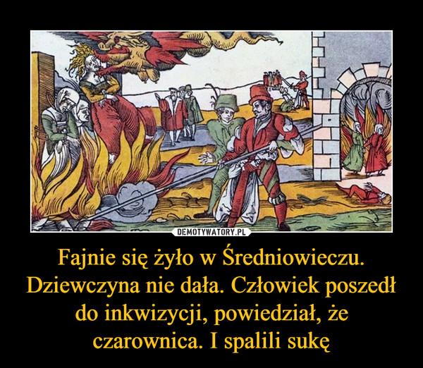 Fajnie się żyło w Średniowieczu. Dziewczyna nie dała. Człowiek poszedł do inkwizycji, powiedział, że czarownica. I spalili sukę –