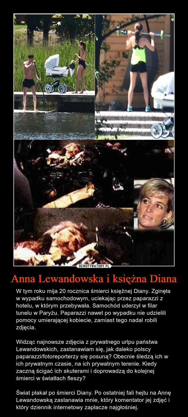 Anna Lewandowska i księżna Diana – W tym roku mija 20 rocznica śmierci księżnej Diany. Zginęła w wypadku samochodowym, uciekając przez paparazzi z hotelu, w którym przebywała. Samochód uderzył w filar tunelu w Paryżu. Paparazzi nawet po wypadku nie udzielili pomocy umierającej kobiecie, zamiast tego nadal robili zdjęcia. Widząc najnowsze zdjęcia z prywatnego urlpu państwa Lewandowskich, zastanawiam się, jak daleko polscy paparazzi/fotoreporterzy się posuną? Obecnie śledzą ich w ich prywatnym czasie, na ich prywatnym terenie. Kiedy zaczną ścigać ich skuterami i doprowadzą do kolejnej śmierci w światłach fleszy?Świat płakał po śmierci Diany. Po ostatniej fali hejtu na Annę Lewandowską zastanawia mnie, który komentator jej zdjęć i który dziennik internetowy zapłacze najgłośniej.