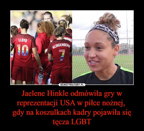 Jaelene Hinkle odmówiła gry w reprezentacji USA w piłce nożnej,  gdy na koszulkach kadry pojawiła się tęcza LGBT