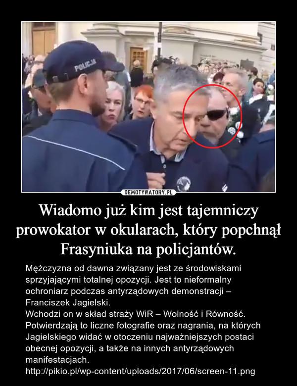 Wiadomo już kim jest tajemniczy prowokator w okularach, który popchnął Frasyniuka na policjantów. – Mężczyzna od dawna związany jest ze środowiskami sprzyjającymi totalnej opozycji. Jest to nieformalny ochroniarz podczas antyrządowych demonstracji – Franciszek Jagielski.Wchodzi on w skład straży WiR – Wolność i Równość. Potwierdzają to liczne fotografie oraz nagrania, na których Jagielskiego widać w otoczeniu najważniejszych postaci obecnej opozycji, a także na innych antyrządowych manifestacjach.http://pikio.pl/wp-content/uploads/2017/06/screen-11.png