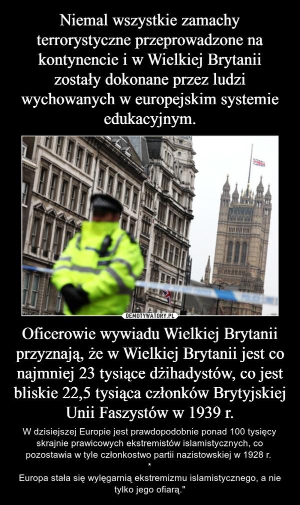 """Oficerowie wywiadu Wielkiej Brytanii przyznają, że w Wielkiej Brytanii jest co najmniej 23 tysiące dżihadystów, co jest bliskie 22,5 tysiąca członków Brytyjskiej Unii Faszystów w 1939 r. – W dzisiejszej Europie jest prawdopodobnie ponad 100 tysięcy skrajnie prawicowych ekstremistów islamistycznych, co pozostawia w tyle członkostwo partii nazistowskiej w 1928 r. *Europa stała się wylęgarnią ekstremizmu islamistycznego, a nie tylko jego ofiarą."""""""