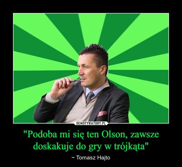 """""""Podoba mi się ten Olson, zawsze doskakuje do gry w trójkąta"""" – ~ Tomasz Hajto"""