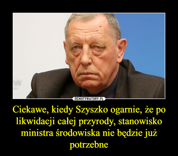 Ciekawe, kiedy Szyszko ogarnie, że po likwidacji całej przyrody, stanowisko ministra środowiska nie będzie już potrzebne –