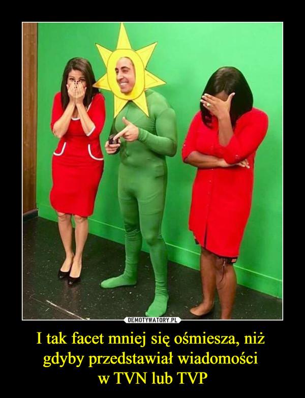 I tak facet mniej się ośmiesza, niż gdyby przedstawiał wiadomości w TVN lub TVP –