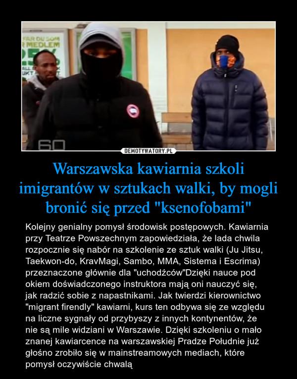 """Warszawska kawiarnia szkoli imigrantów w sztukach walki, by mogli bronić się przed """"ksenofobami"""" – Kolejny genialny pomysł środowisk postępowych. Kawiarnia przy Teatrze Powszechnym zapowiedziała, że lada chwila rozpocznie się nabór na szkolenie ze sztuk walki (Ju Jitsu, Taekwon-do, KravMagi, Sambo, MMA, Sistema i Escrima) przeznaczone głównie dla """"uchodźców""""Dzięki nauce pod okiem doświadczonego instruktora mają oni nauczyć się, jak radzić sobie z napastnikami. Jak twierdzi kierownictwo """"migrant firendly"""" kawiarni, kurs ten odbywa się ze względu na liczne sygnały od przybyszy z innych kontynentów, że nie są mile widziani w Warszawie. Dzięki szkoleniu o mało znanej kawiarcence na warszawskiej Pradze Południe już głośno zrobiło się w mainstreamowych mediach, które pomysł oczywiście chwalą"""