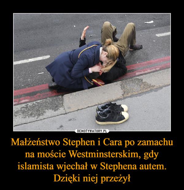 Małżeństwo Stephen i Cara po zamachu na moście Westminsterskim, gdy islamista wjechał w Stephena autem. Dzięki niej przeżył –