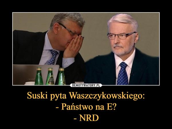 Suski pyta Waszczykowskiego:- Państwo na E?- NRD –