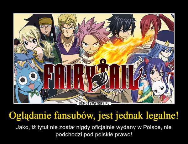 Oglądanie fansubów, jest jednak legalne! – Jako, iż tytuł nie został nigdy oficjalnie wydany w Polsce, nie podchodzi pod polskie prawo!