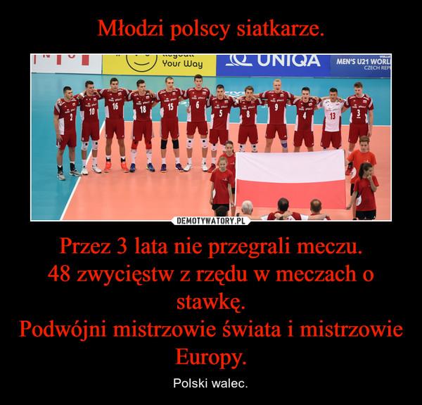 Przez 3 lata nie przegrali meczu.48 zwycięstw z rzędu w meczach o stawkę.Podwójni mistrzowie świata i mistrzowie Europy. – Polski walec.