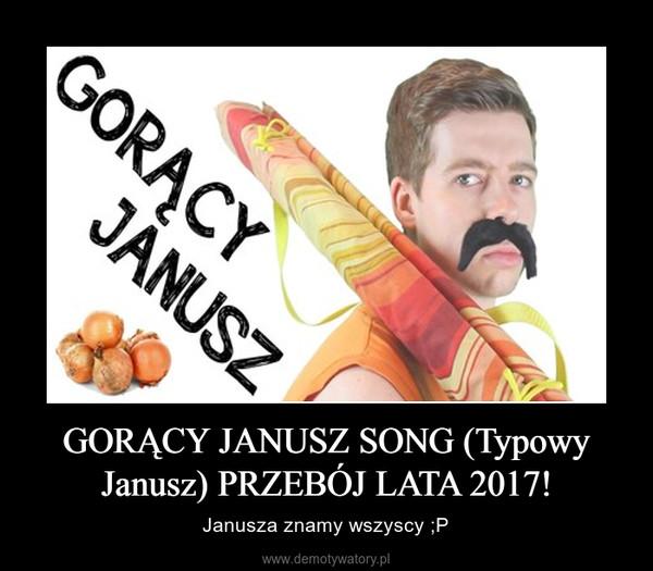 GORĄCY JANUSZ SONG (Typowy Janusz) PRZEBÓJ LATA 2017! – Janusza znamy wszyscy ;P