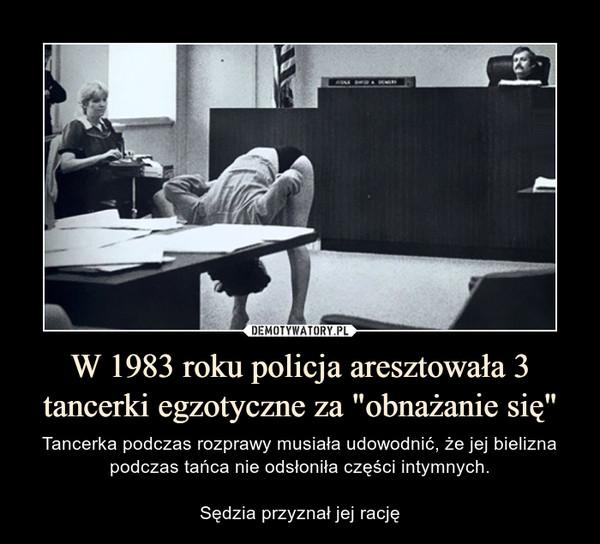 """W 1983 roku policja aresztowała 3 tancerki egzotyczne za """"obnażanie się"""" – Tancerka podczas rozprawy musiała udowodnić, że jej bielizna podczas tańca nie odsłoniła części intymnych.Sędzia przyznał jej rację"""