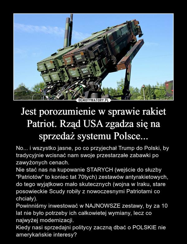"""Jest porozumienie w sprawie rakiet Patriot. Rząd USA zgadza się na sprzedaż systemu Polsce... – No... i wszystko jasne, po co przyjechał Trump do Polski, by tradycyjnie wcisnać nam swoje przestarzałe zabawki po zawyżonych cenach.Nie stać nas na kupowanie STARYCH (wejście do słuzby """"Patriotów"""" to koniec tat 70tych) zestawów antyrakietowych, do tego wyjątkowo mało skutecznych (wojna w Iraku, stare posowieckie Scudy robiły z nowoczesnymi Patriotami co chciały).Powinniśmy inwestować w NAJNOWSZE zestawy, by za 10 lat nie było potrzeby ich całkowietej wymiany, lecz co najwyżej modernizacji.Kiedy nasi sprzedajni politycy zaczną dbać o POLSKIE nie amerykańskie interesy?"""