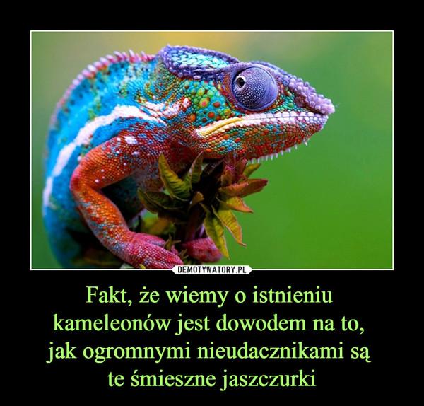 Fakt, że wiemy o istnieniu kameleonów jest dowodem na to, jak ogromnymi nieudacznikami są te śmieszne jaszczurki –
