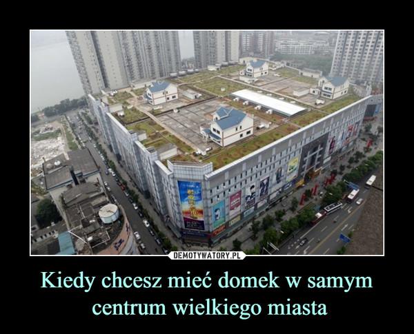 Kiedy chcesz mieć domek w samym centrum wielkiego miasta –