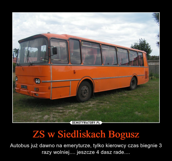 ZS w Siedliskach Bogusz – Autobus już dawno na emeryturze, tylko kierowcy czas biegnie 3 razy wolniej.... jeszcze 4 dasz rade....