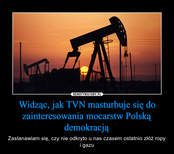 Widząc, jak TVN masturbuje się do zainteresowania mocarstw Polską demokracją – Zastanawiam się, czy nie odkryto u nas czasem ostatnio złóż ropy i gazu