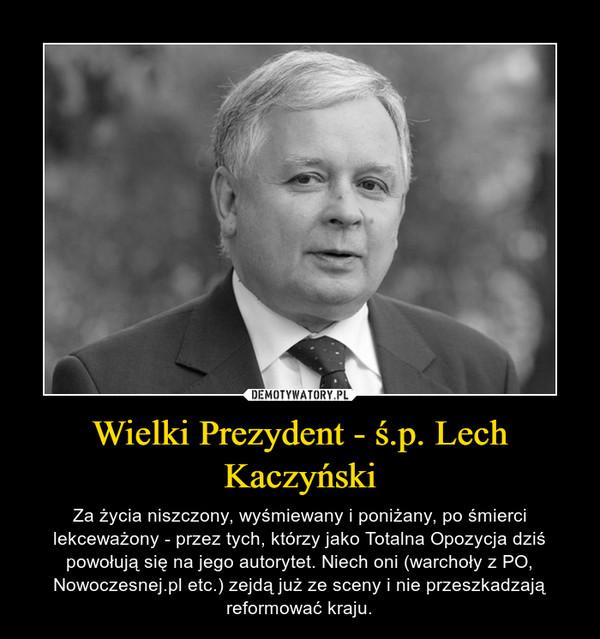 Wielki Prezydent - ś.p. Lech Kaczyński – Za życia niszczony, wyśmiewany i poniżany, po śmierci lekceważony - przez tych, którzy jako Totalna Opozycja dziś powołują się na jego autorytet. Niech oni (warchoły z PO, Nowoczesnej.pl etc.) zejdą już ze sceny i nie przeszkadzają reformować kraju.