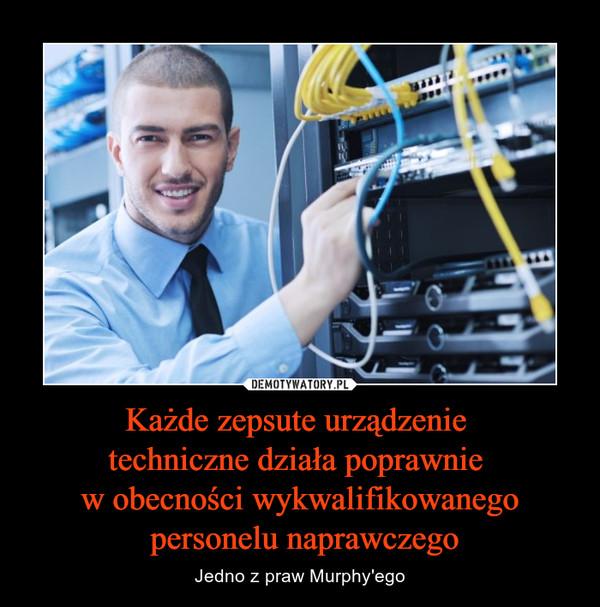 Każde zepsute urządzenie techniczne działa poprawnie w obecności wykwalifikowanego personelu naprawczego – Jedno z praw Murphy'ego