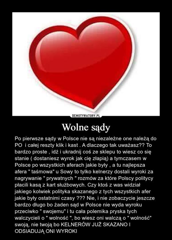 """Wolne sądy – Po pierwsze sądy w Polsce nie są niezależne one należą do PO  i całej reszty klik i kast . A dlaczego tak uważasz?? To bardzo proste , idź i ukradnij coś ze sklepu to wiesz co się stanie ( dostaniesz wyrok jak cię złapią) a tymczasem w Polsce po wszystkich aferach jakie były , a tu najlepsza afera """" taśmowa"""" u Sowy to tylko kelnerzy dostali wyroki za nagrywanie """" prywatnych """" rozmów za które Polscy politycy płacili kasą z kart służbowych. Czy ktoś z was widział jakiego kolwiek polityka skazanego z tych wszystkich afer jakie były ostatnimi czasy ??? Nie, i nie zobaczycie jeszcze bardzo długo bo żaden sąd w Polsce nie wyda wyroku przeciwko """" swojemu"""" i tu cała polemika pryska tych  walczycieli o """" wolność """", bo wiesz oni walczą o """" wolność"""" swoją, nie twoją bo KELNERÓW JUŻ SKAZANO I ODSIADUJĄ ONI WYROKI"""