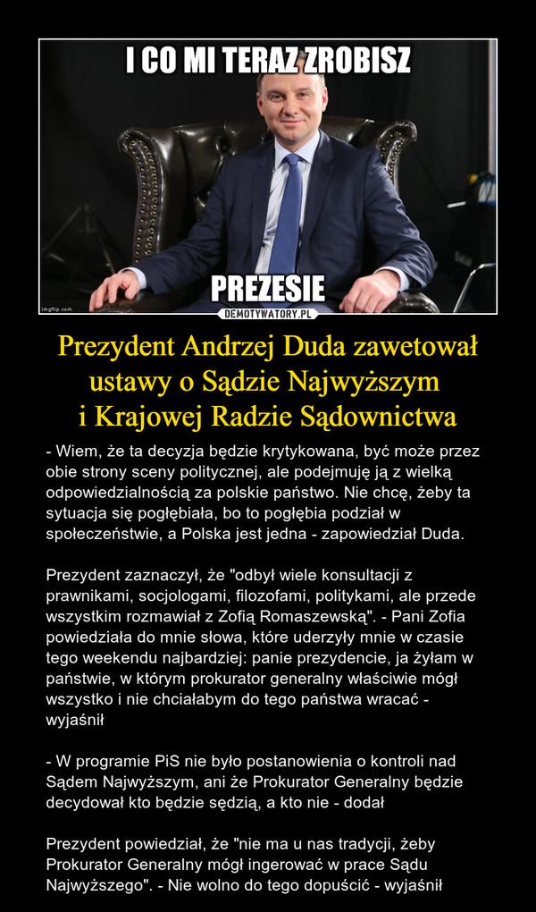 """Prezydent Andrzej Duda zawetował ustawy o Sądzie Najwyższym i Krajowej Radzie Sądownictwa – - Wiem, że ta decyzja będzie krytykowana, być może przez obie strony sceny politycznej, ale podejmuję ją z wielką odpowiedzialnością za polskie państwo. Nie chcę, żeby ta sytuacja się pogłębiała, bo to pogłębia podział w społeczeństwie, a Polska jest jedna - zapowiedział Duda.Prezydent zaznaczył, że """"odbył wiele konsultacji z prawnikami, socjologami, filozofami, politykami, ale przede wszystkim rozmawiał z Zofią Romaszewską"""". - Pani Zofia powiedziała do mnie słowa, które uderzyły mnie w czasie tego weekendu najbardziej: panie prezydencie, ja żyłam w państwie, w którym prokurator generalny właściwie mógł wszystko i nie chciałabym do tego państwa wracać - wyjaśnił- W programie PiS nie było postanowienia o kontroli nad Sądem Najwyższym, ani że Prokurator Generalny będzie decydował kto będzie sędzią, a kto nie - dodałPrezydent powiedział, że """"nie ma u nas tradycji, żeby Prokurator Generalny mógł ingerować w prace Sądu Najwyższego"""". - Nie wolno do tego dopuścić - wyjaśnił i co mi teraz zrobisz prezesie"""
