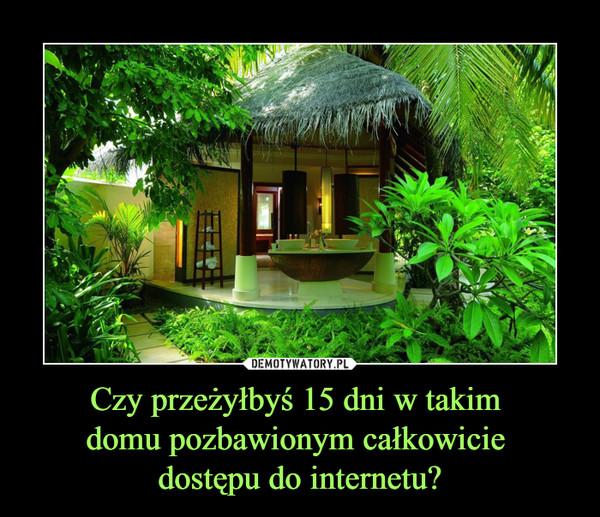 Czy przeżyłbyś 15 dni w takim domu pozbawionym całkowicie dostępu do internetu? –
