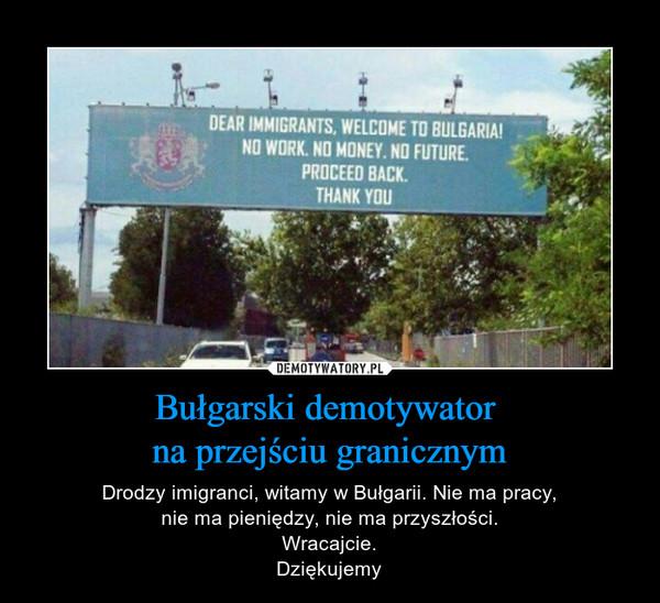 Bułgarski demotywator na przejściu granicznym – Drodzy imigranci, witamy w Bułgarii. Nie ma pracy,nie ma pieniędzy, nie ma przyszłości.Wracajcie.Dziękujemy DEAR IMMIGRANTS. WELCOME TO BULGARIA!NO WORK, NO MONEY, NO FUTURE.PROCEED BACK.THANK YOU