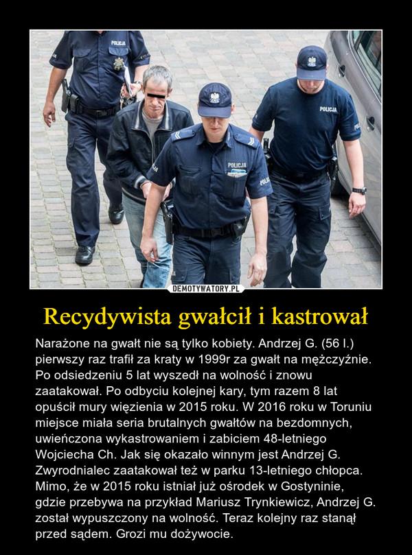 Recydywista gwałcił i kastrował – Narażone na gwałt nie są tylko kobiety. Andrzej G. (56 l.) pierwszy raz trafił za kraty w 1999r za gwałt na mężczyźnie. Po odsiedzeniu 5 lat wyszedł na wolność i znowu zaatakował. Po odbyciu kolejnej kary, tym razem 8 lat opuścił mury więzienia w 2015 roku. W 2016 roku w Toruniu miejsce miała seria brutalnych gwałtów na bezdomnych, uwieńczona wykastrowaniem i zabiciem 48-letniego Wojciecha Ch. Jak się okazało winnym jest Andrzej G. Zwyrodnialec zaatakował też w parku 13-letniego chłopca. Mimo, że w 2015 roku istniał już ośrodek w Gostyninie, gdzie przebywa na przykład Mariusz Trynkiewicz, Andrzej G. został wypuszczony na wolność. Teraz kolejny raz stanął przed sądem. Grozi mu dożywocie.