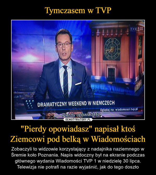 """""""Pierdy opowiadasz"""" napisał ktoś Ziemcowi pod belką w Wiadomościach – Zobaczyli to widzowie korzystający z nadajnika naziemnego w Śremie koło Poznania. Napis widoczny był na ekranie podczas głównego wydania Wiadomości TVP 1 w niedzielę 30 lipca. Telewizja nie potrafi na razie wyjaśnić, jak do tego doszło"""