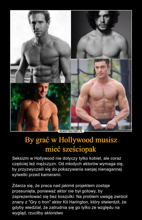 """By grać w Hollywood musiszmieć sześciopak – Seksizm w Hollywood nie dotyczy tylko kobiet, ale coraz częściej też mężczyzn. Od młodych aktorów wymaga się, by przyzwyczaili się do pokazywania swojej nienagannej sylwetki przed kamerami. Zdarza się, że praca nad jakimś projektem zostaje przesunięta, ponieważ aktor nie był gotowy, by zaprezentować się bez koszulki. Na problem uwagę zwrócił znany z """"Gry o tron"""" aktor Kit Harington, który stwierdził, że gdyby wiedział, że zatrudnia się go tylko ze względu na wygląd, rzuciłby aktorstwo"""