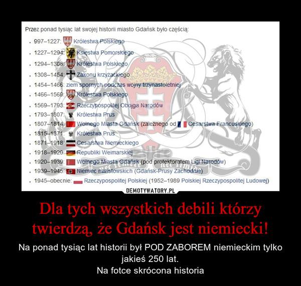 Dla tych wszystkich debili którzy twierdzą, że Gdańsk jest niemiecki! – Na ponad tysiąc lat historii był POD ZABOREM niemieckim tylko jakieś 250 lat.Na fotce skrócona historia