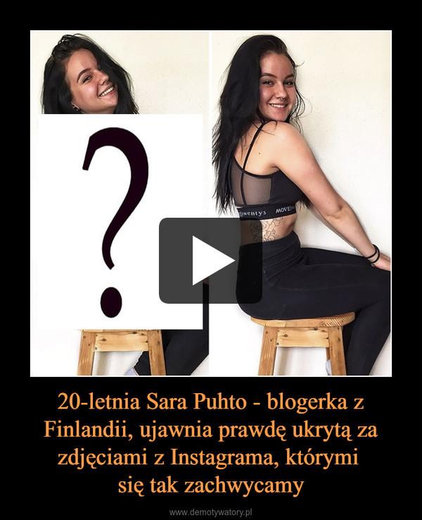 20-letnia Sara Puhto - blogerka z Finlandii, ujawnia prawdę ukrytą za zdjęciami z Instagrama, którymi się tak zachwycamy –