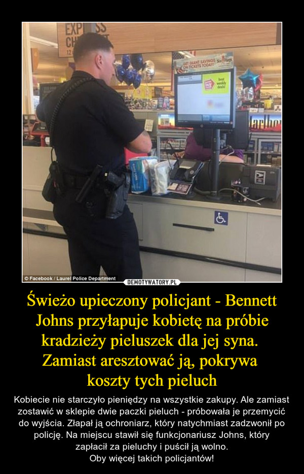 Świeżo upieczony policjant - Bennett Johns przyłapuje kobietę na próbie kradzieży pieluszek dla jej syna. Zamiast aresztować ją, pokrywa koszty tych pieluch – Kobiecie nie starczyło pieniędzy na wszystkie zakupy. Ale zamiast zostawić w sklepie dwie paczki pieluch - próbowała je przemycić do wyjścia. Złapał ją ochroniarz, który natychmiast zadzwonił po policję. Na miejscu stawił się funkcjonariusz Johns, który zapłacił za pieluchy i puścił ją wolno. Oby więcej takich policjantów!