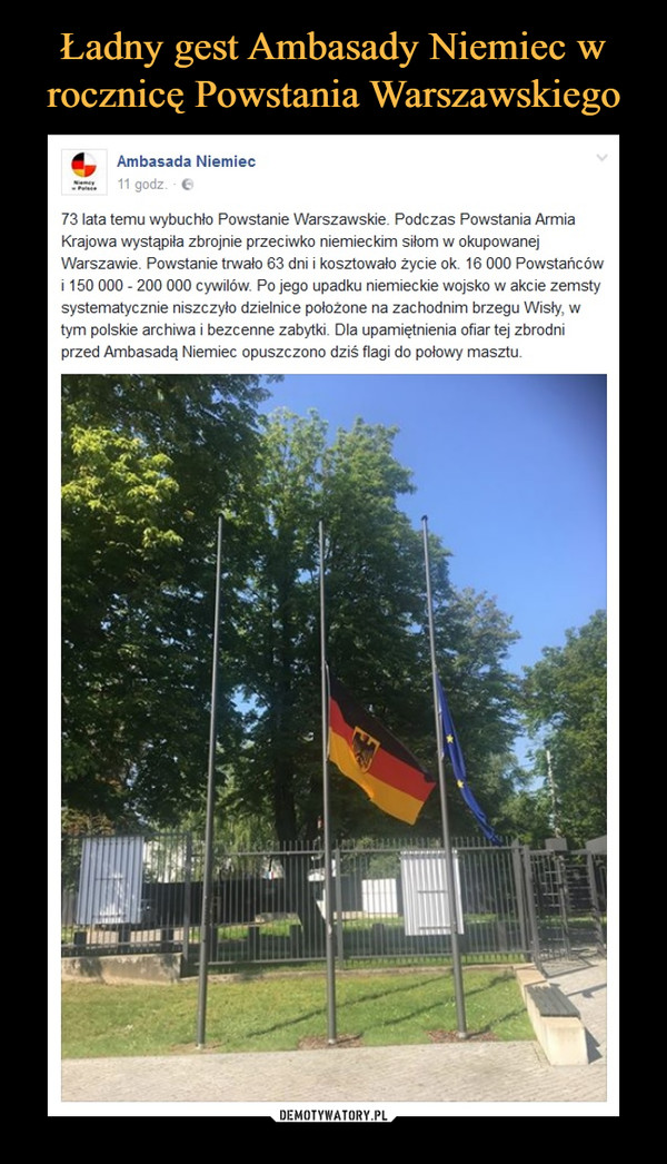 –  73 lata temu wybuchło Powstanie Warszawskie. Podczas Powstania Armia Krajowa wystąpiła zbrojnie przeciwko niemieckim siłom w okupowanej Warszawie. Powstanie trwało 63 dni i kosztowało życie ok. 16 000 Powstańców i 150 000 - 200 000 cywilów. Po jego upadku niemieckie wojsko w akcie zemsty systematycznie niszczyło dzielnice położone na zachodnim brzegu Wisły, w tym polskie archiwa i bezcenne zabytki. Dla upamiętnienia ofiar tej zbrodni przed Ambasadą Niemiec opuszczono dziś flagi do połowy masztu.