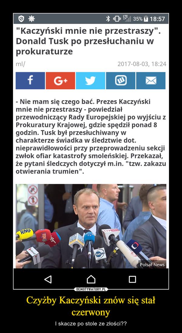 Czyżby Kaczyński znów się stał czerwony – I skacze po stole ze złości??