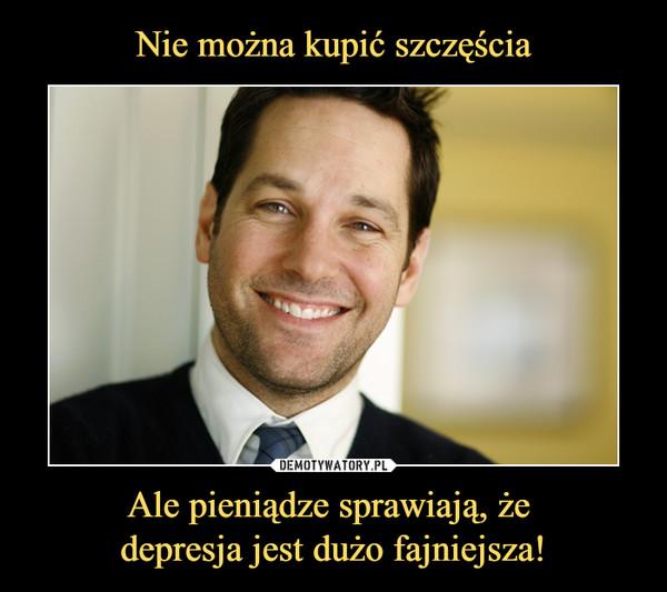 Ale pieniądze sprawiają, że depresja jest dużo fajniejsza! –