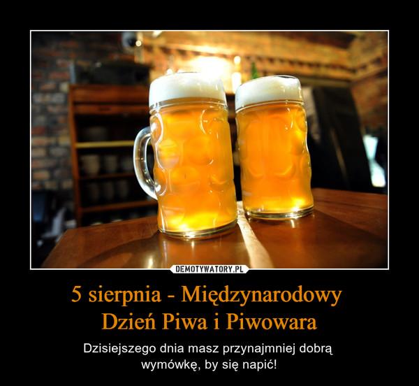 5 sierpnia - Międzynarodowy Dzień Piwa i Piwowara – Dzisiejszego dnia masz przynajmniej dobrą wymówkę, by się napić!