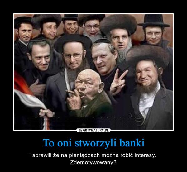 To oni stworzyli banki – I sprawili że na pieniądzach można robić interesy.  Zdemotywowany?