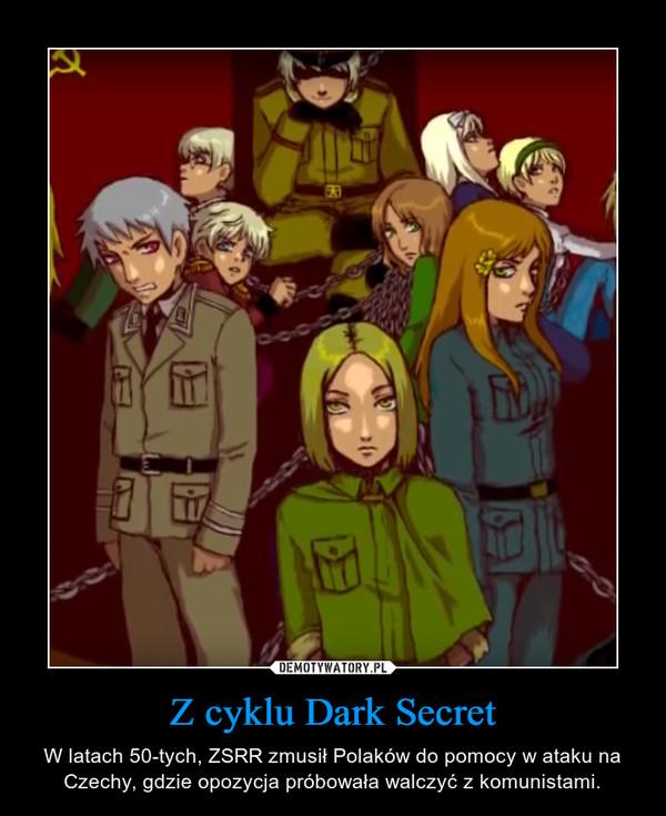 Z cyklu Dark Secret – W latach 50-tych, ZSRR zmusił Polaków do pomocy w ataku na Czechy, gdzie opozycja próbowała walczyć z komunistami.