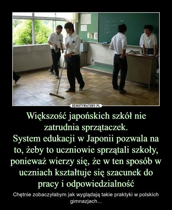 Większość japońskich szkół nie zatrudnia sprzątaczek.System edukacji w Japonii pozwala na to, żeby to uczniowie sprzątali szkoły, ponieważ wierzy się, że w ten sposób w uczniach kształtuje się szacunek do pracy i odpowiedzialność – Chętnie zobaczyłabym jak wyglądają takie praktyki w polskich gimnazjach...
