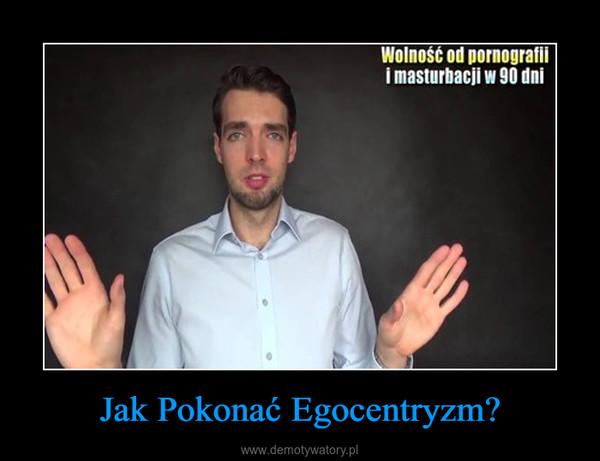 Jak Pokonać Egocentryzm? –