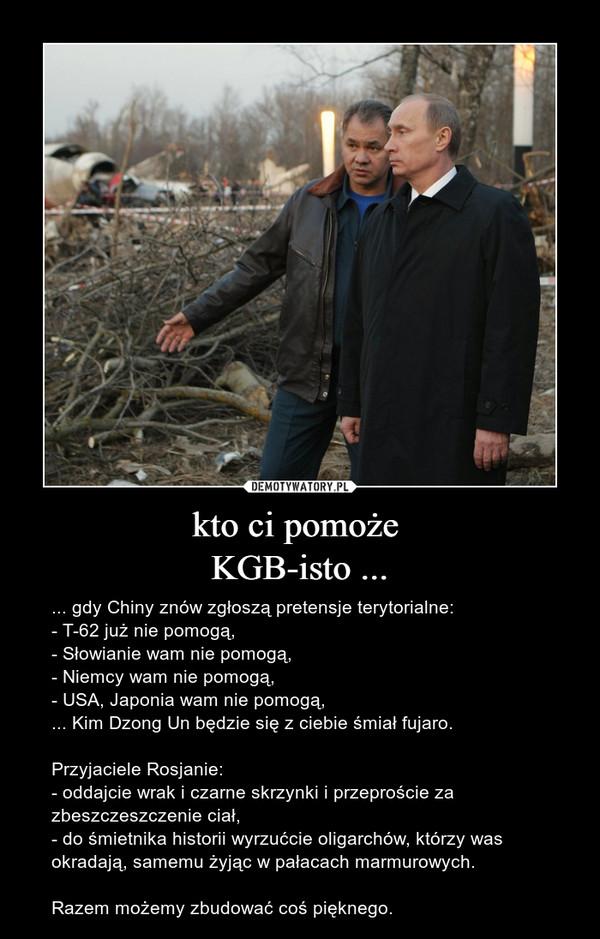 kto ci pomoże KGB-isto ... – ... gdy Chiny znów zgłoszą pretensje terytorialne: - T-62 już nie pomogą,- Słowianie wam nie pomogą,- Niemcy wam nie pomogą,- USA, Japonia wam nie pomogą,... Kim Dzong Un będzie się z ciebie śmiał fujaro.Przyjaciele Rosjanie:- oddajcie wrak i czarne skrzynki i przeproście za zbeszczeszczenie ciał,- do śmietnika historii wyrzućcie oligarchów, którzy was okradają, samemu żyjąc w pałacach marmurowych.Razem możemy zbudować coś pięknego.