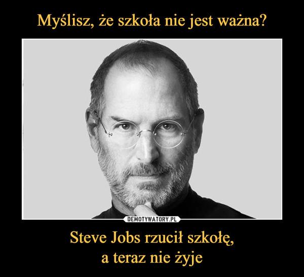 Steve Jobs rzucił szkołę,a teraz nie żyje –