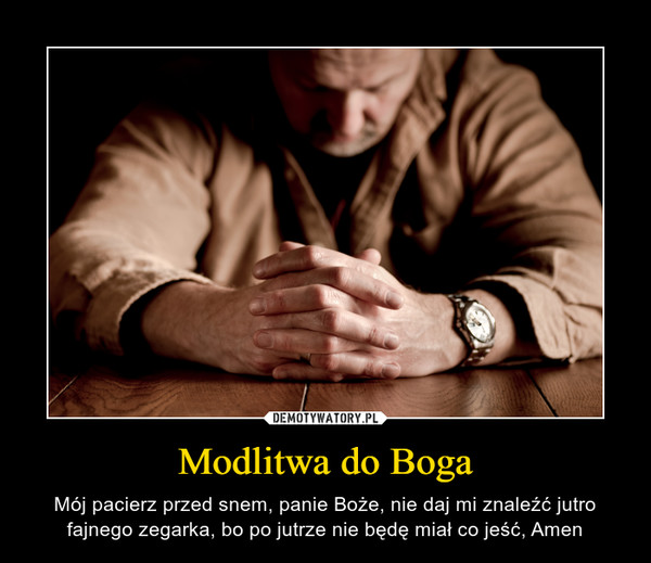 Modlitwa do Boga – Mój pacierz przed snem, panie Boże, nie daj mi znaleźć jutro fajnego zegarka, bo po jutrze nie będę miał co jeść, Amen